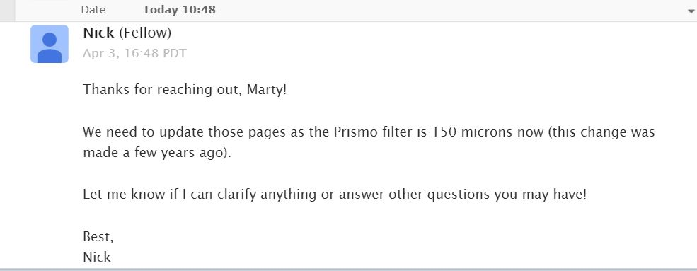 "An email reply from Fellow Industries that states ""Thanks for reaching out, Marty! We need to update those pages as the Prismo filter is 150 microns now (this change was made a few years ago). Let me know if I can clarify anything or answer other questions you may have! Best, Nick"""